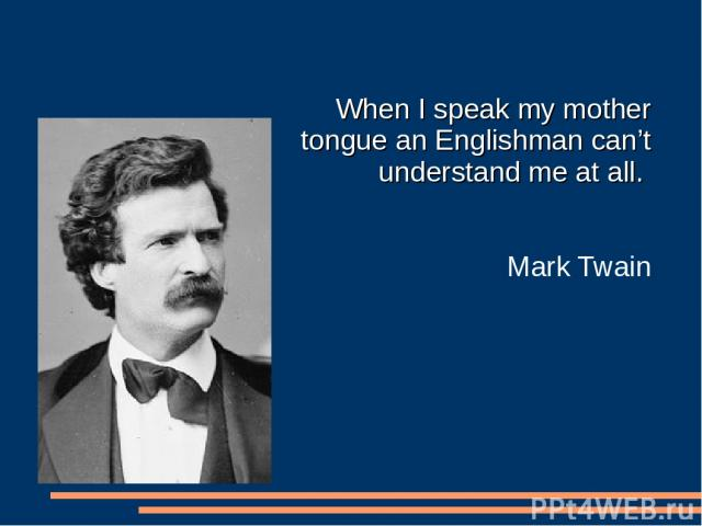 When I speak my mother tongue an Englishman can't understand me at all. Mark Twain
