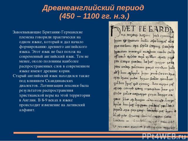 Древнеанглийский период (450 – 1100 гг. н.э.) Завоевывающие Британию Германские племена говорили практически на одном языке, который и дал начало формированию древнего английского языка. Этот язык не был похож на современный английский язык. Тем не …