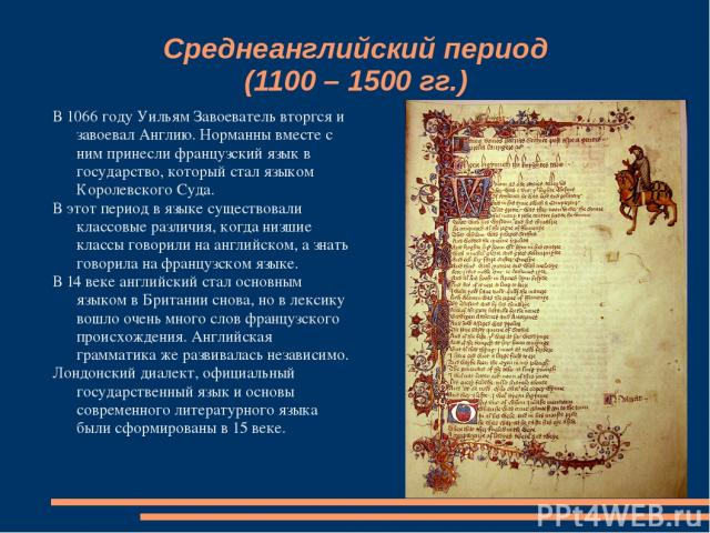 Среднеанглийский период (1100 – 1500 гг.) В 1066 году Уильям Завоеватель вторгся и завоевал Англию. Норманны вместе с ним принесли французский язык в государство, который стал языком Королевского Суда. В этот период в языке существовали классовые ра…