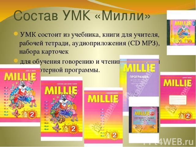Состав УМК «Милли» УМК состоит из учебника, книги для учителя, рабочей тетради, аудиоприложения (CD МРЗ), набора карточек для обучения говорению и чтению, обучающей компьютерной программы.