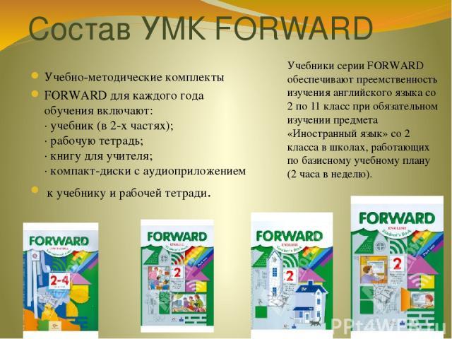 Состав УМК FORWARD Учебно-методические комплекты FORWARD для каждого года обучения включают: · учебник (в 2-х частях); · рабочую тетрадь; · книгу для учителя; · компакт-диски с аудиоприложением к учебнику и рабочей тетради. Учебники серии FORWARD об…