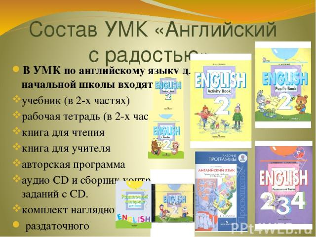Состав УМК «Английский с радостью» В УМК по английскому языку для начальной школы входят: учебник (в 2-х частях) рабочая тетрадь (в 2-х частях) книга для чтения книга для учителя авторская программа аудио CD и сборник контрольных заданий с CD. компл…