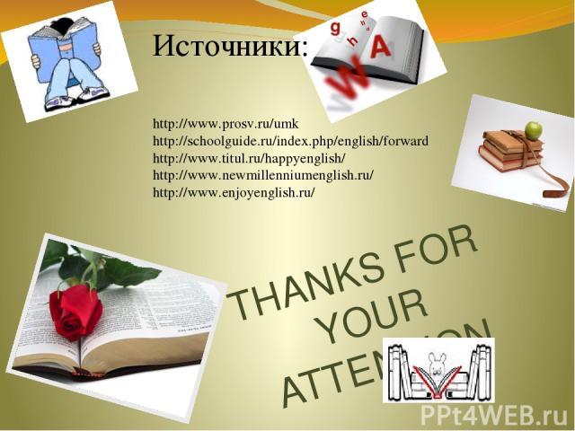 THANKS FOR YOUR ATTENTION Источники: http://www.prosv.ru/umk http://schoolguide.ru/index.php/english/forward http://www.titul.ru/happyenglish/ http://www.newmillenniumenglish.ru/ http://www.enjoyenglish.ru/