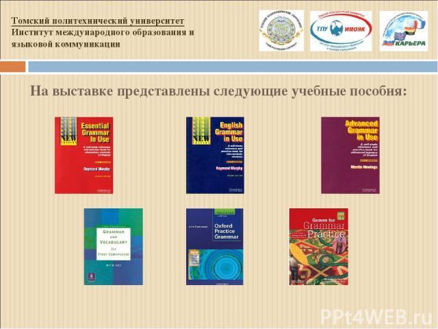 На выставке представлены следующие учебные пособия: Томский политехнический университет Институт международного образования и языковой коммуникации