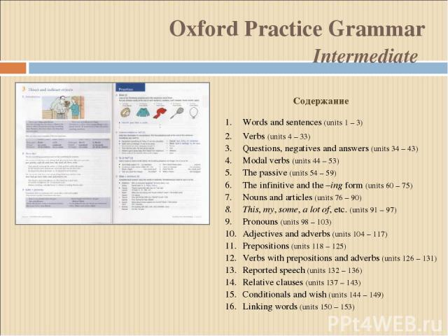 Oxford Practice Grammar Intermediate Words and sentences (units 1 – 3) Verbs (units 4 – 33) Questions, negatives and answers (units 34 – 43) Modal verbs (units 44 – 53) The passive (units 54 – 59) The infinitive and the –ing form (units 60 – 75) Nou…