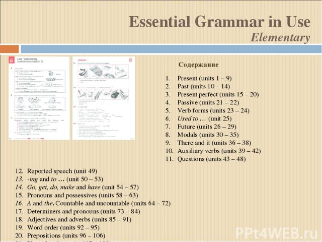 Reported speech (unit 49) -ing and to … (unit 50 – 53) Go, get, do, make and have (unit 54 – 57) Pronouns and possessives (units 58 – 63) A and the. Countable and uncountable (units 64 – 72) Determiners and pronouns (units 73 – 84) Adjectives and ad…