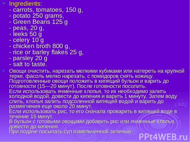 Ingredients: - carrots, tomatoes, 150 g, - potato 250 grams, - Green Beans 125 g - peas, 20 g, - leeks 50 g - celery 10 g - chicken broth 800 g, - rice or barley flakes 25 g, - parsley 20 g - salt to taste. Овощи очистить, нарезать мелкими кубиками …