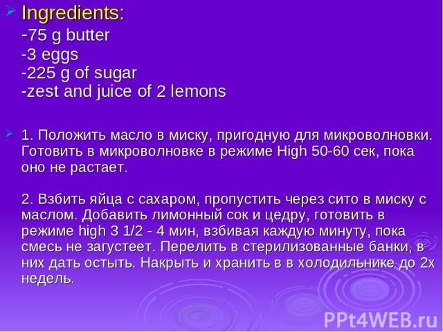Ingredients: -75 g butter -3 eggs -225 g of sugar -zest and juice of 2 lemons 1. Положить масло в миску, пригодную для микроволновки. Готовить в микроволновке в режиме High 50-60 сек, пока оно не растает. 2. Взбить яйца с сахаром, пропустить через с…