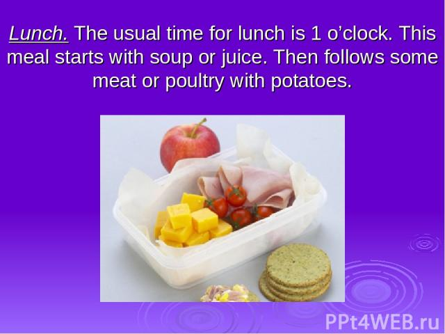 Lunch. The usual time for lunch is 1 o'clock. This meal starts with soup or juice. Then follows some meat or poultry with potatoes.