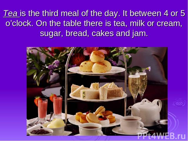 Tea is the third meal of the day. It between 4 or 5 o'clock. On the table there is tea, milk or cream, sugar, bread, cakes and jam.