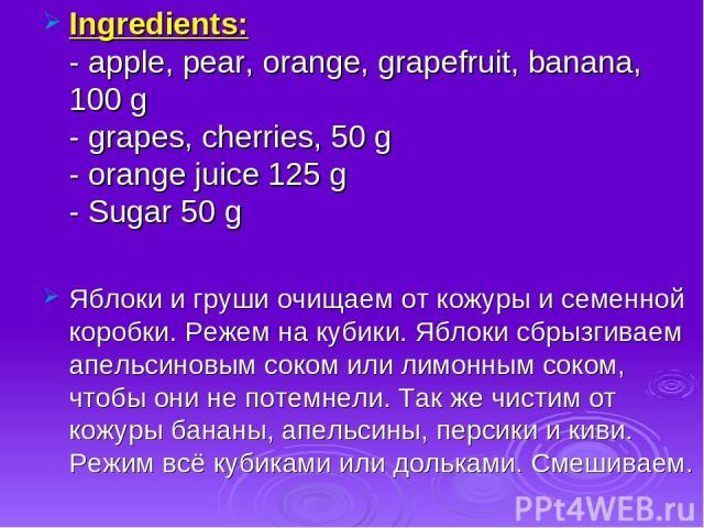 Ingredients: - apple, pear, orange, grapefruit, banana, 100 g - grapes, cherries, 50 g - orange juice 125 g - Sugar 50 g Яблоки и груши очищаем от кожуры и семенной коробки. Режем на кубики. Яблоки сбрызгиваем апельсиновым соком или лимонным соком, …