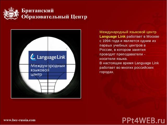 Международный языковой центр Language Link работает в Москве с 1994 года и является одним из первых учебных центров в России, в котором занятия проводят преподаватели - носители языка. В настоящее время Language Link работает во многих российских городах.