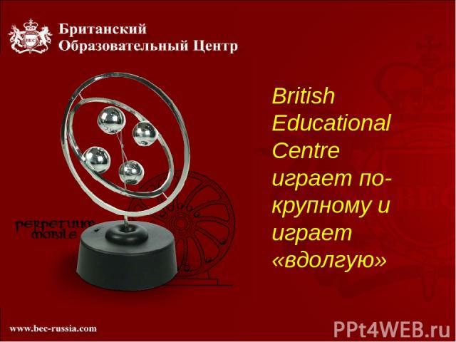 British Educational Centre играет по-крупному и играет «вдолгую»