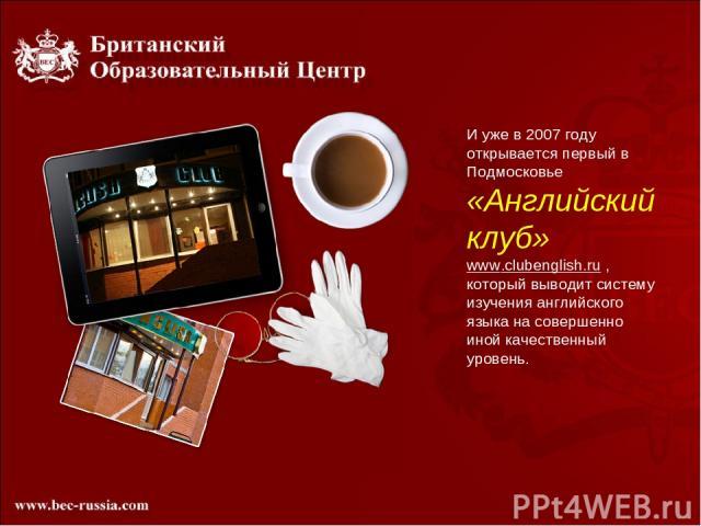 И уже в 2007 году открывается первый в Подмосковье «Английский клуб» www.clubenglish.ru , который выводит систему изучения английского языка на совершенно иной качественный уровень.
