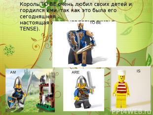 Король TO BE очень любил своих детей и гордился ими, так как это была его сегодн