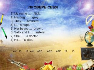 ПРОВЕРЬ СЕБЯ My name … Nick. His dog … grey. They … brothers. I… a pupil. Her be