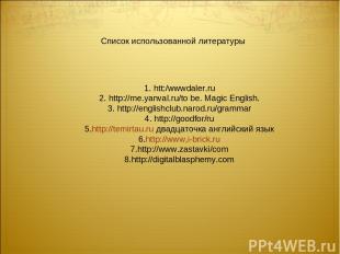 1. htt:/wwwdaler.ru 2. http://me.yanval.ru/to be. Magic English. 3. http://engli