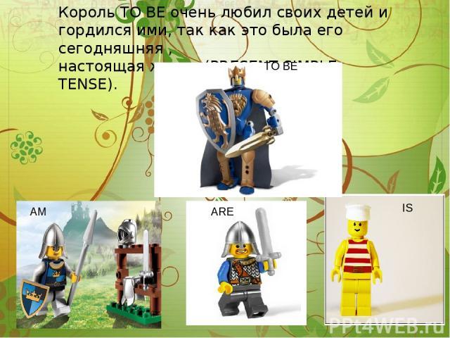 Король TO BE очень любил своих детей и гордился ими, так как это была его сегодняшняя , настоящая жизнь (PRESENT SIMPLE TENSE). TO BE AM ARE IS