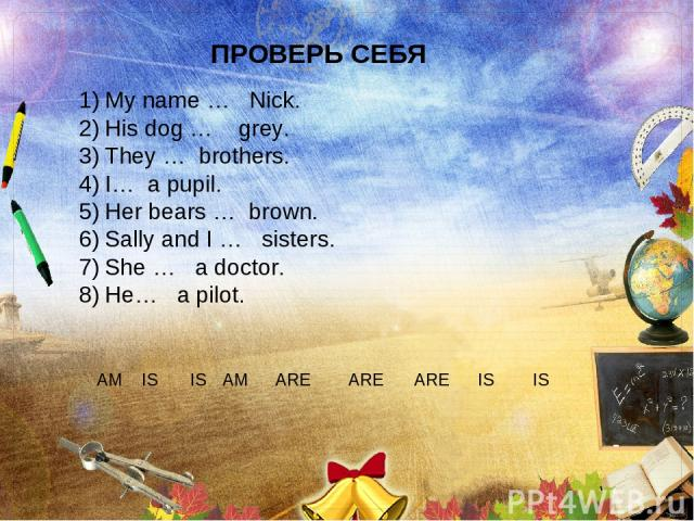 ПРОВЕРЬ СЕБЯ My name … Nick. His dog … grey. They … brothers. I… a pupil. Her bears … brown. Sally and I … sisters. She … a doctor. He… a pilot. AM IS IS ARE ARE ARE IS IS AM