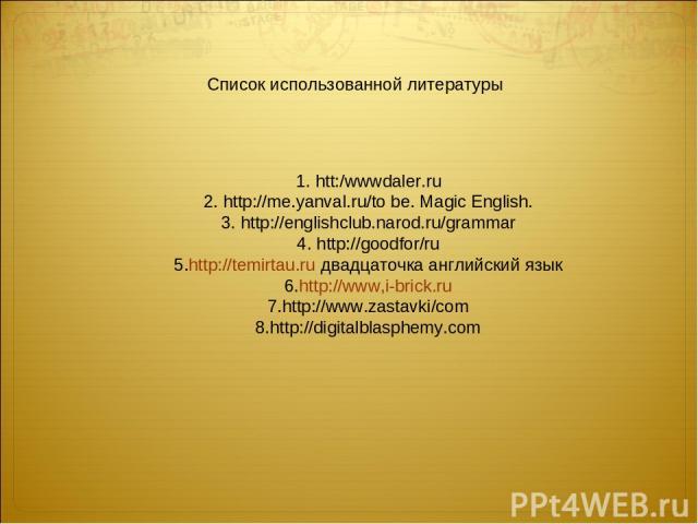 1. htt:/wwwdaler.ru 2. http://me.yanval.ru/to be. Magic English. 3. http://englishclub.narod.ru/grammar 4. http://goodfor/ru 5.http://temirtau.ru двадцаточка английский язык 6.http://www,i-brick.ru 7.http://www.zastavki/com 8.http://digitalblasphemy…