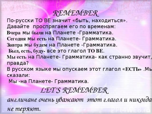 REMEMBER По-русски TO BE значит «быть, находиться». Давайтe проспрягаем его по временам: Вчера мы были на Планете -Грамматика. Сегодня мы есть на Планете- Грамматика. Завтра мы будем на Планете -Грамматика. Был, есть, буду- все это глагол TO BE. Мы …