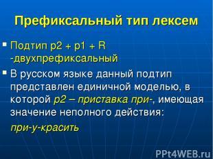 Префиксальный тип лексем Подтип p2 + p1 + R -двухпрефиксальный В русском языке д