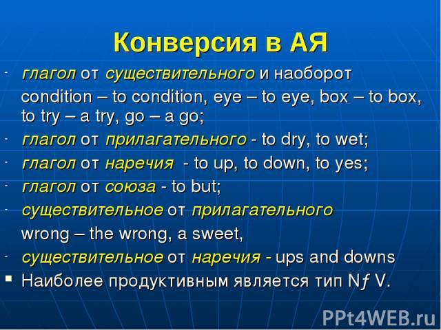 Конверсия в АЯ глагол от существительного и наоборот condition – to condition, eye – to eye, box – to box, to try – a try, go – a go; глагол от прилагательного - to dry, to wet; глагол от наречия - to up, to down, to yes; глагол от союза - to but; с…