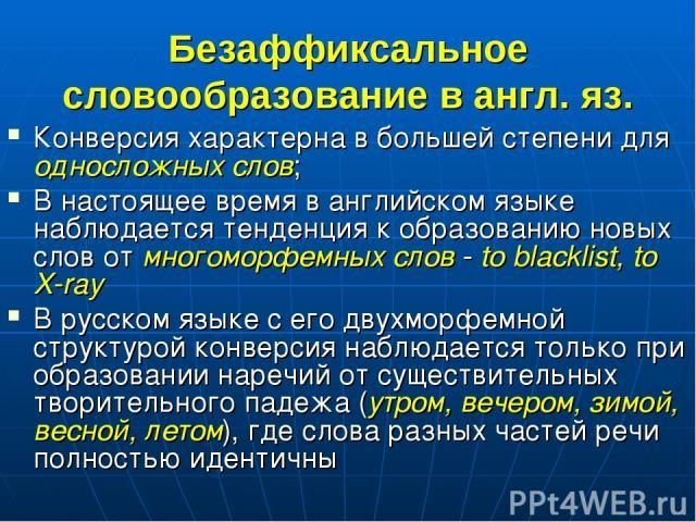 Безаффиксальное словообразование в англ. яз. Конверсия характерна в большей степени для односложных слов; В настоящее время в английском языке наблюдается тенденция к образованию новых слов от многоморфемных слов - to blacklist, to X-ray В русском я…