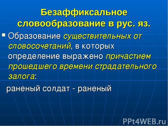 Безаффиксальное словообразование в рус. яз. Образование существительных от словосочетаний, в которых определение выражено причастием прошедшего времени страдательного залога: раненый солдат - раненый