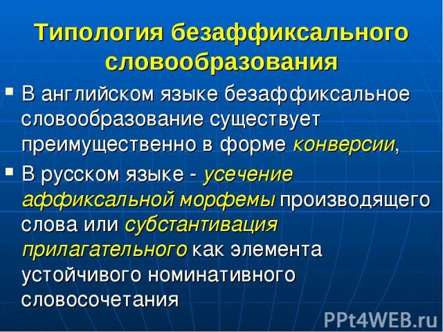 Типология безаффиксального словообразования В английском языке безаффиксальное словообразование существует преимущественно в форме конверсии, В русском языке - усечение аффиксальной морфемы производящего слова или субстантивация прилагательного как …