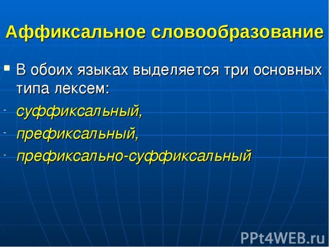 Аффиксальное словообразование В обоих языках выделяется три основных типа лексем: суффиксальный, префиксальный, префиксально-суффиксальный