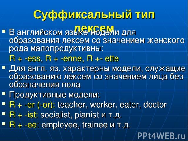 Суффиксальный тип лексем В английском языке модели для образования лексем со значением женского рода малопродуктивны: R + -ess, R + -enne, R +- ette Для англ. яз. характерны модели, служащие образованию лексем со значением лица без обозначения пола …