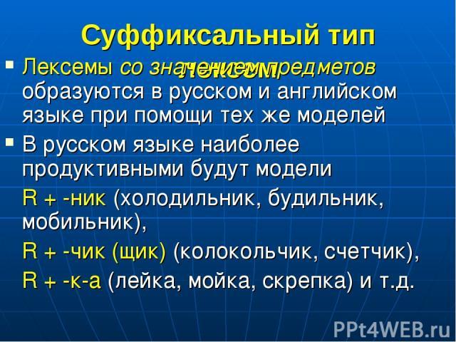 Суффиксальный тип лексем Лексемы со значением предметов образуются в русском и английском языке при помощи тех же моделей В русском языке наиболее продуктивными будут модели R + -ник (холодильник, будильник, мобильник), R + -чик (щик) (колокольчик, …