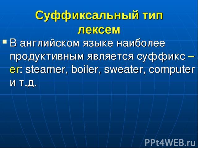 Суффиксальный тип лексем В английском языке наиболее продуктивным является суффикс –er: steamer, boiler, sweater, computer и т.д.