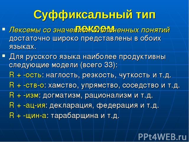 Суффиксальный тип лексем Лексемы со значением отвлеченных понятий достаточно широко представлены в обоих языках. Для русского языка наиболее продуктивны следующие модели (всего 33): R + -ость: наглость, резкость, чуткость и т.д. R + -ств-о: хамство,…