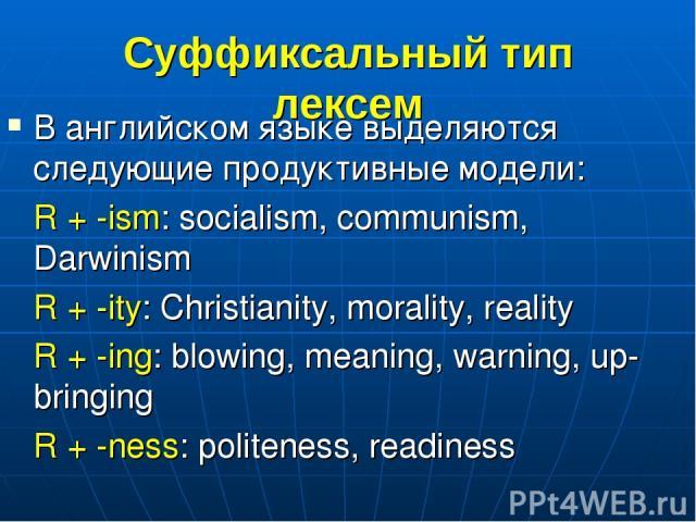 Суффиксальный тип лексем В английском языке выделяются следующие продуктивные модели: R + -ism: socialism, communism, Darwinism R + -ity: Christianity, morality, reality R + -ing: blowing, meaning, warning, up-bringing R + -ness: politeness, readiness