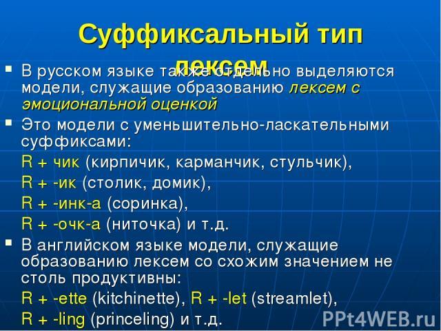 Суффиксальный тип лексем В русском языке также отдельно выделяются модели, служащие образованию лексем с эмоциональной оценкой Это модели с уменьшительно-ласкательными суффиксами: R + чик (кирпичик, карманчик, стульчик), R + -ик (столик, домик), R +…