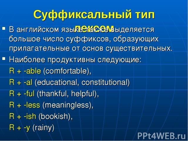 Суффиксальный тип лексем В английском языке также выделяется большое число суффиксов, образующих прилагательные от основ существительных. Наиболее продуктивны следующие: R + -able (comfortable), R + -al (educational, constitutional) R + -ful (thankf…