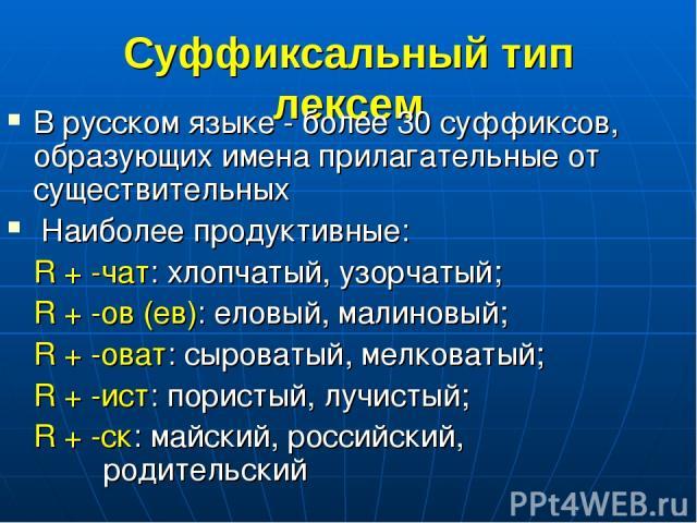 Суффиксальный тип лексем В русском языке - более 30 суффиксов, образующих имена прилагательные от существительных Наиболее продуктивные: R + -чат: хлопчатый, узорчатый; R + -ов (ев): еловый, малиновый; R + -оват: сыроватый, мелковатый; R + -ист: пор…