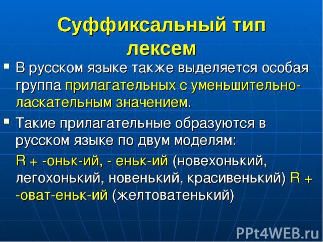 Суффиксальный тип лексем В русском языке также выделяется особая группа прилагательных с уменьшительно-ласкательным значением. Такие прилагательные образуются в русском языке по двум моделям: R + -оньк-ий, - еньк-ий (новехонький, легохонький, новень…
