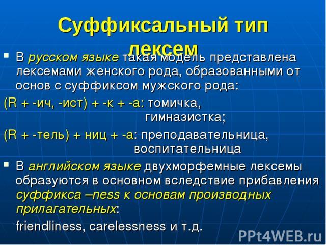 Суффиксальный тип лексем В русском языке такая модель представлена лексемами женского рода, образованными от основ с суффиксом мужского рода: (R + -ич, -ист) + -к + -а: томичка, гимназистка; (R + -тель) + ниц + -а: преподавательница, воспитательница…