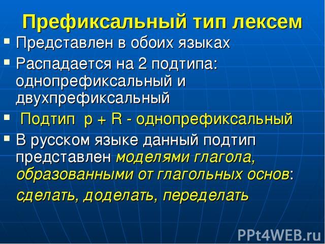 Префиксальный тип лексем Представлен в обоих языках Распадается на 2 подтипа: однопрефиксальный и двухпрефиксальный Подтип p + R - однопрефиксальный В русском языке данный подтип представлен моделями глагола, образованными от глагольных основ: сдела…