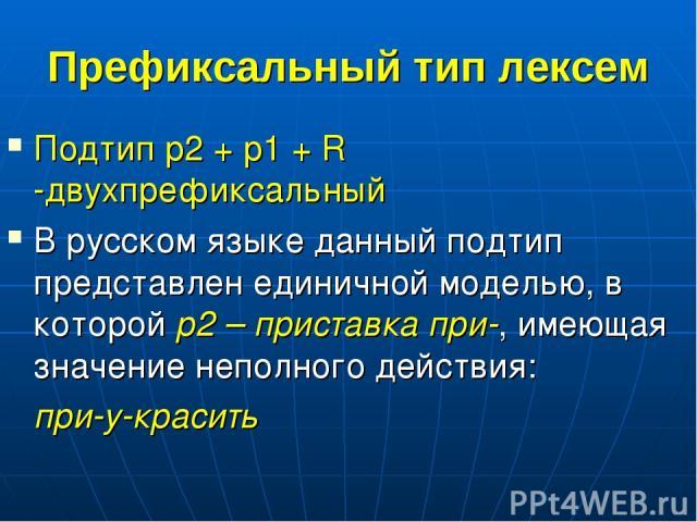 Префиксальный тип лексем Подтип p2 + p1 + R -двухпрефиксальный В русском языке данный подтип представлен единичной моделью, в которой p2 – приставка при-, имеющая значение неполного действия: при-у-красить