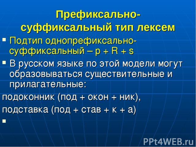 Префиксально-суффиксальный тип лексем Подтип однопрефиксально-суффиксальный – p + R + s В русском языке по этой модели могут образовываться существительные и прилагательные: подоконник (под + окон + ник), подставка (под + став + к + а)
