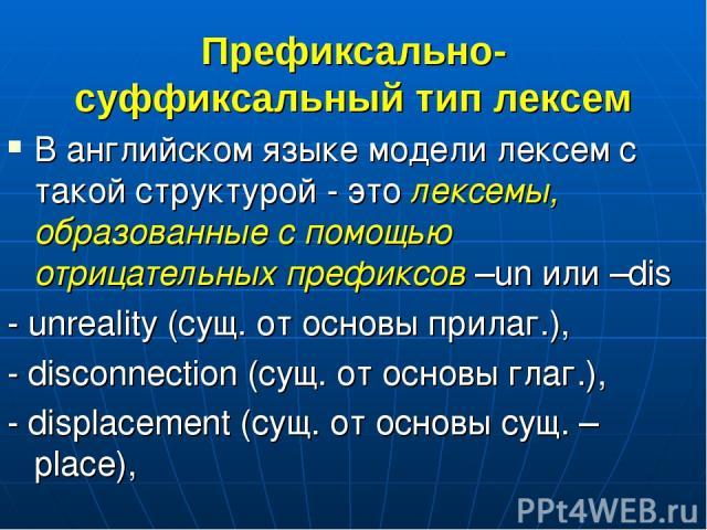 Префиксально-суффиксальный тип лексем В английском языке модели лексем с такой структурой - это лексемы, образованные с помощью отрицательных префиксов –un или –dis - unreality (сущ. от основы прилаг.), - disconnection (сущ. от основы глаг.), - disp…