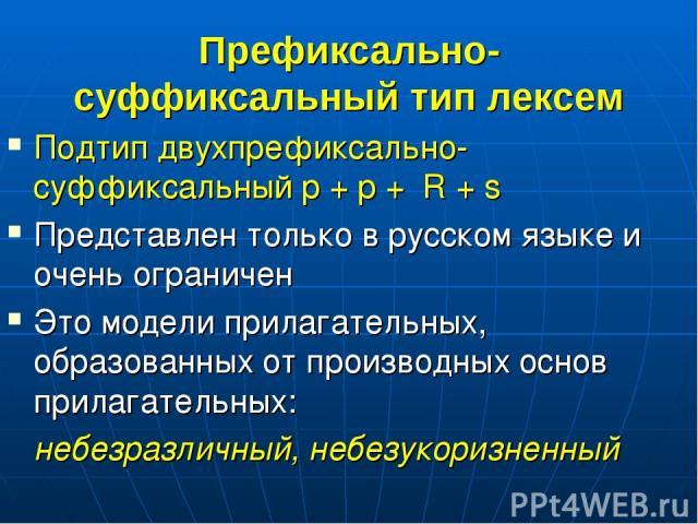 Префиксально-суффиксальный тип лексем Подтип двухпрефиксально-суффиксальный p + p + R + s Представлен только в русском языке и очень ограничен Это модели прилагательных, образованных от производных основ прилагательных: небезразличный, небезукоризненный