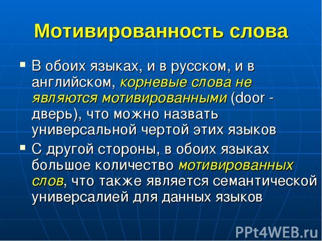 Мотивированность слова В обоих языках, и в русском, и в английском, корневые слова не являются мотивированными (door - дверь), что можно назвать универсальной чертой этих языков С другой стороны, в обоих языках большое количество мотивированных слов…