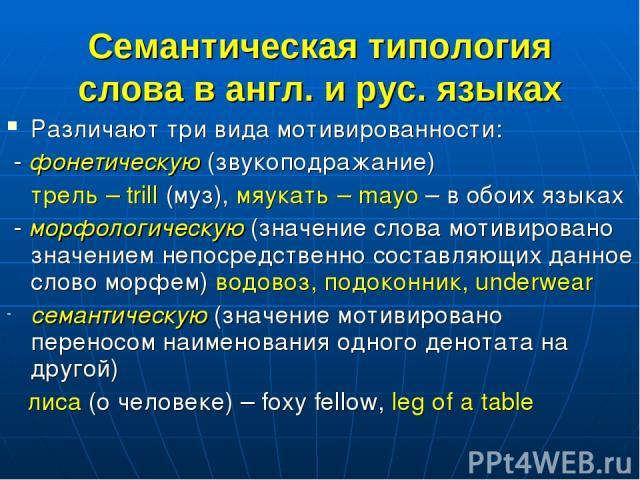 Семантическая типология слова в англ. и рус. языках Различают три вида мотивированности: - фонетическую (звукоподражание) трель – trill (муз), мяукать – mayo – в обоих языках - морфологическую (значение слова мотивировано значением непосредственно с…