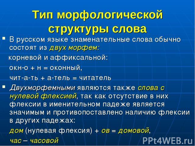 Тип морфологической структуры слова В русском языке знаменательные слова обычно состоят из двух морфем: корневой и аффиксальной: окн-о + н = оконный, чит-а-ть + а-тель = читатель Двухморфемными являются также слова с нулевой флексией, так как отсутс…