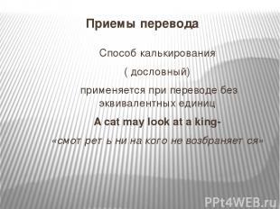 Приемы перевода Способ калькирования ( дословный) применяется при переводе без э